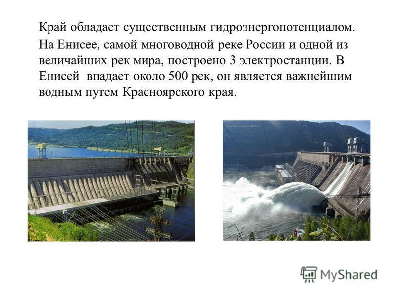 Край обладает существенным гидроэнергопотенциалом. На Енисее, самой многоводной реке России и одной из величайших рек мира, построено 3 электростанции. В Енисей впадает около 500 рек, он является важнейшим водным путем Красноярского края.