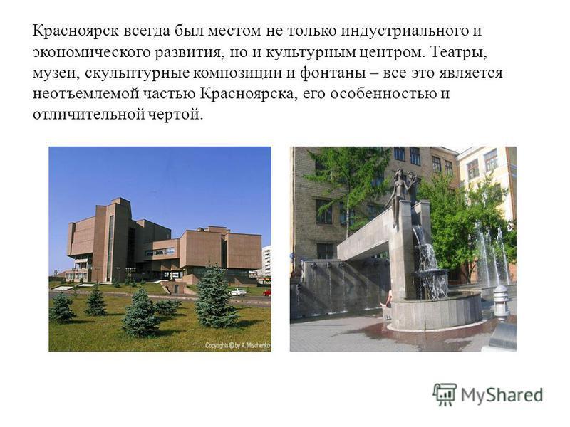 Красноярск всегда был местом не только индустриального и экономического развития, но и культурным центром. Театры, музеи, скульптурные композиции и фонтаны – все это является неотъемлемой частью Красноярска, его особенностью и отличительной чертой.