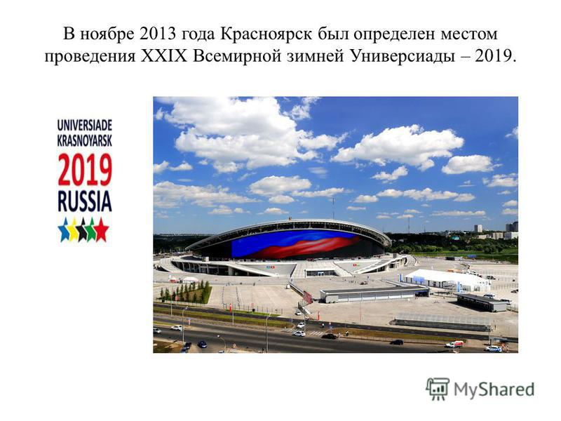 В ноябре 2013 года Красноярск был определен местом проведения XXIX Всемирной зимней Универсиады – 2019.