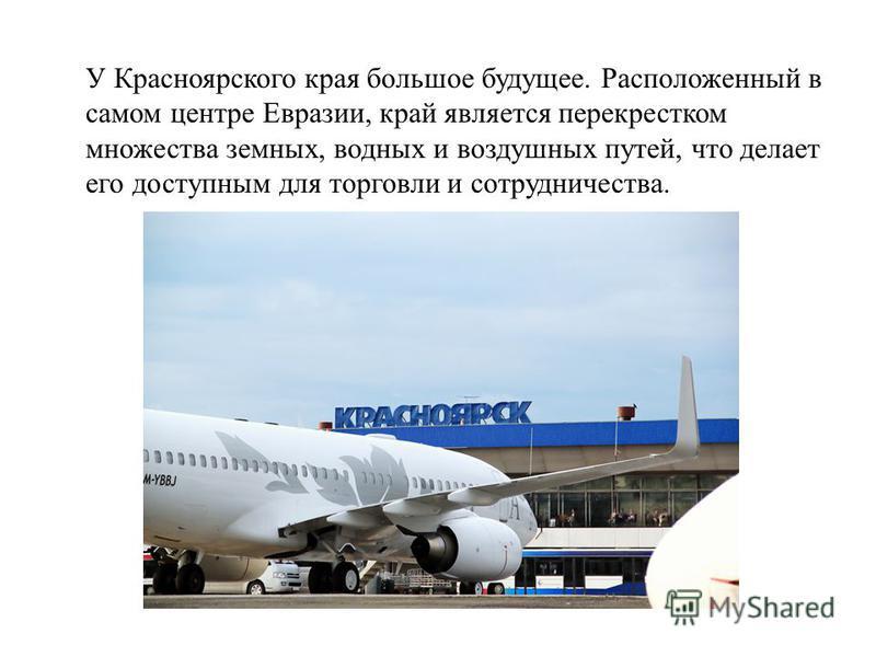 У Красноярского края большое будущее. Расположенный в самом центре Евразии, край является перекрестком множества земных, водных и воздушных путей, что делает его доступным для торговли и сотрудничества.