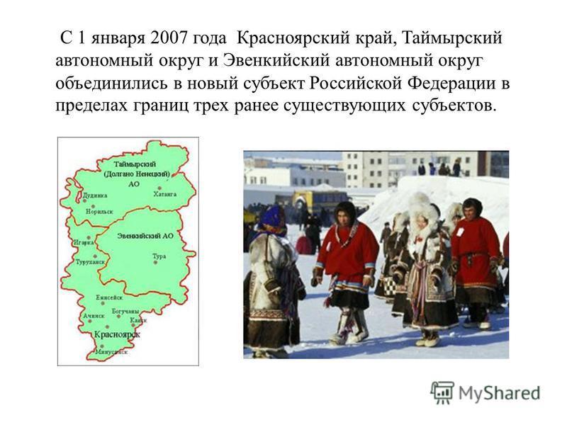 С 1 января 2007 года Красноярский край, Таймырский автономный округ и Эвенкийский автономный округ объединились в новый субъект Российской Федерации в пределах границ трех ранее существующих субъектов.