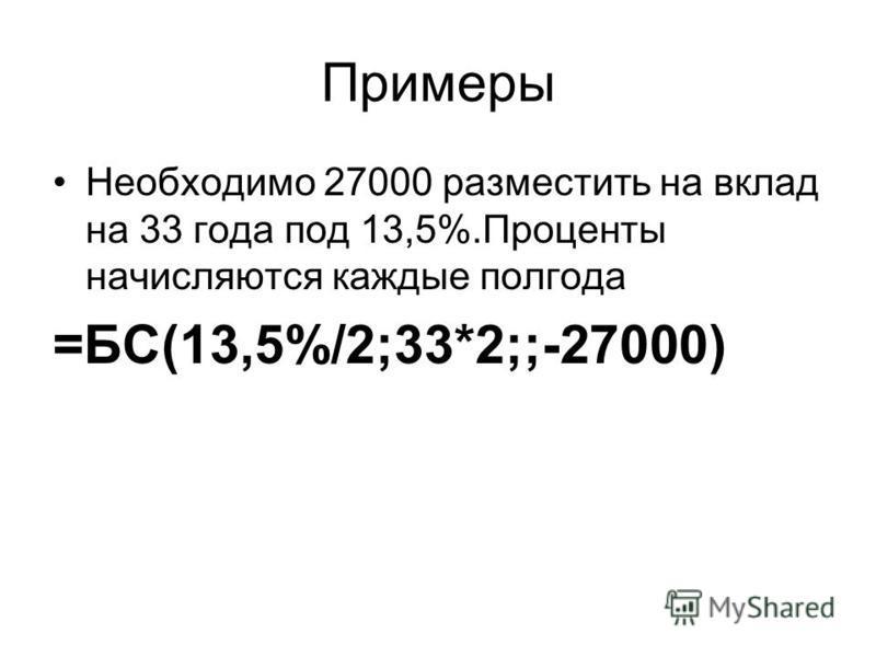 Примеры Необходимо 27000 разместить на вклад на 33 года под 13,5%.Проценты начисляются каждые полгода =БС(13,5%/2;33*2;;-27000)