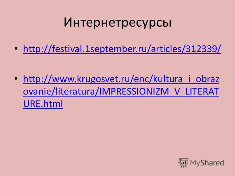 Интернетресурсы http://festival.1september.ru/articles/312339/ http://www.krugosvet.ru/enc/kultura_i_obraz ovanie/literatura/IMPRESSIONIZM_V_LITERAT URE.html http://www.krugosvet.ru/enc/kultura_i_obraz ovanie/literatura/IMPRESSIONIZM_V_LITERAT URE.ht