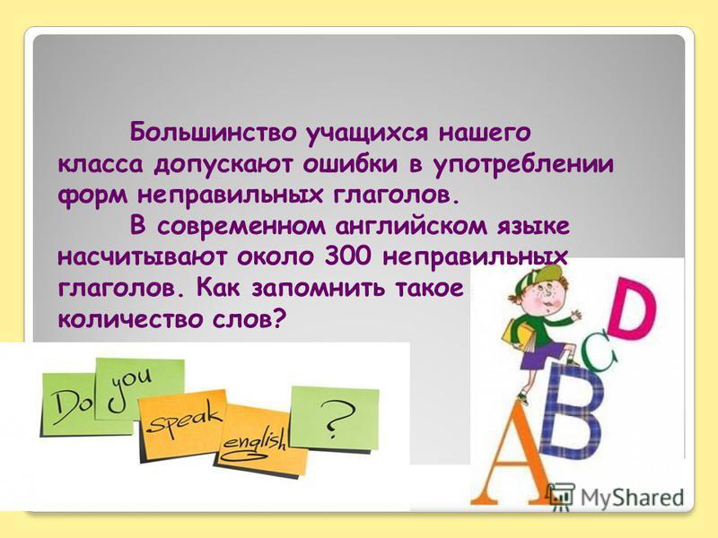 Большинство учащихся нашего класса допускают ошибки в употреблении форм неправильных глаголов. В современном английском языке насчитывают около 300 неправильных глаголов. Как запомнить такое количество слов?