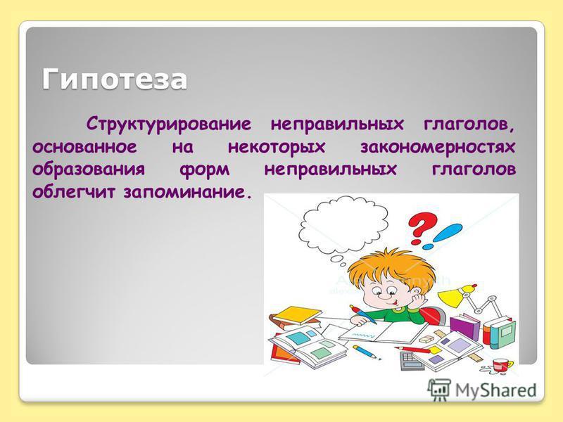 Гипотеза Структурирование неправильных глаголов, основанное на некоторых закономерностях образования форм неправильных глаголов облегчит запоминание.