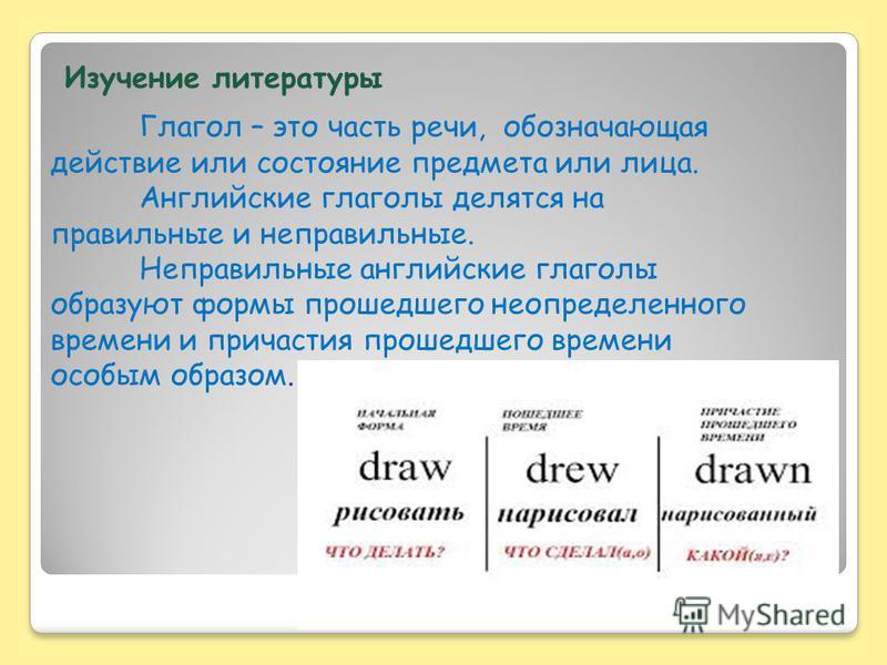Изучение литературы Глагол – это часть речи, обозначающая действие или состояние предмета или лица. Английские глаголы делятся на правильные и неправильные. Неправильные английские глаголы образуют формы прошедшего неопределенного времени и причастия