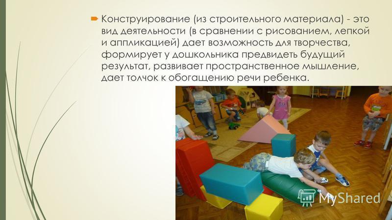 Конструирование (из строительного материала) - это вид деятельности (в сравнении с рисованием, лепкой и аппликацией) дает возможность для творчества, формирует у дошкольника предвидеть будущий результат, развивает пространственное мышление, дает толч