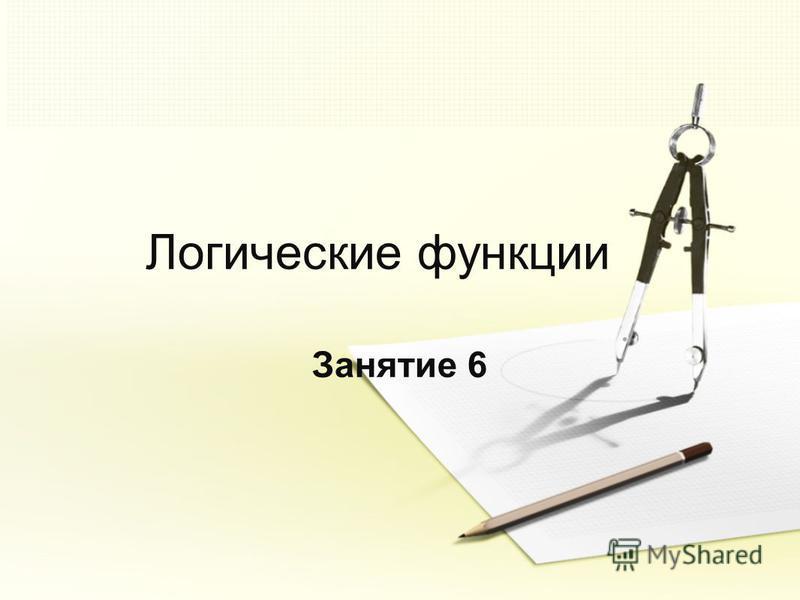 Логические функции Занятие 6
