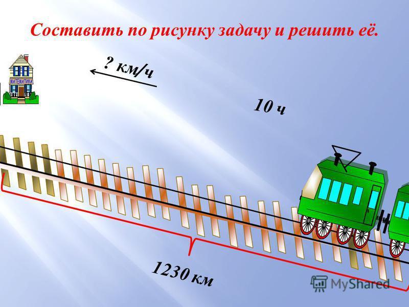 1230 км 10 ч ? км / ч Составить по рисунку задачу и решить её.