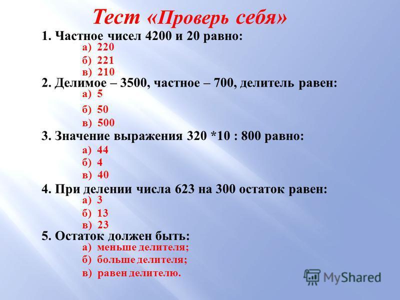 Тест « Проверь себя » 1. Частное чисел 4200 и 20 равно : а ) 220 б ) 221 в ) 210 2. Делимое – 3500, частное – 700, делитель равен : а ) 5 б ) 50 в ) 500 3. Значение выражения 320 *10 : 800 равно : а ) 44 б ) 4 в ) 40 4. При делении числа 623 на 300 о