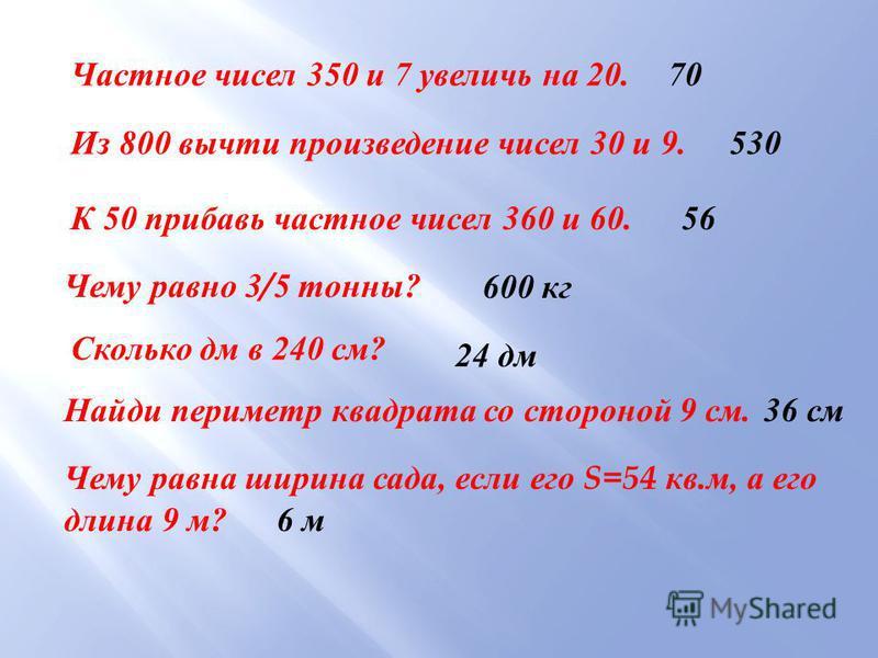 Частное чисел 350 и 7 увеличь на 20. Из 800 вычти произведение чисел 30 и 9. К 50 прибавь частное чисел 360 и 60. Чему равно 3/5 тонны ? Найди периметр квадрата со стороной 9 см. Чему равна ширина сада, если его S=54 кв. м, а его длина 9 м ? 70 530 5