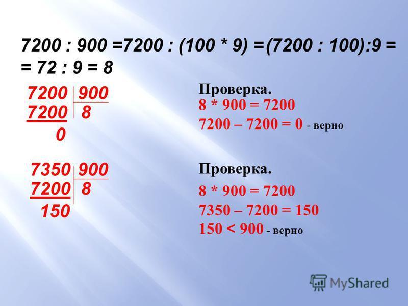 7200 : 900 =7200 : (100 * 9) = (7200 : 100):9 = = 72 : 9 = 8 7200 900 72008 0 Проверка. 8 * 900 = 7200 7200 – 7200 = 0 - верно 7350900 7200 150 8 Проверка. 8 * 900 = 7200 7350 – 7200 = 150 150 < 900 - верно