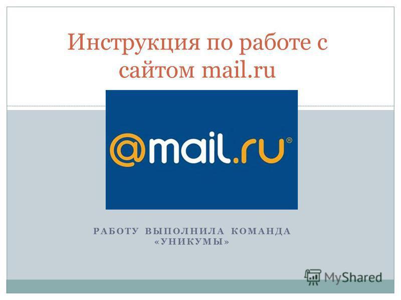 РАБОТУ ВЫПОЛНИЛА КОМАНДА «УНИКУМЫ» Инструкция по работе с сайтом mail.ru