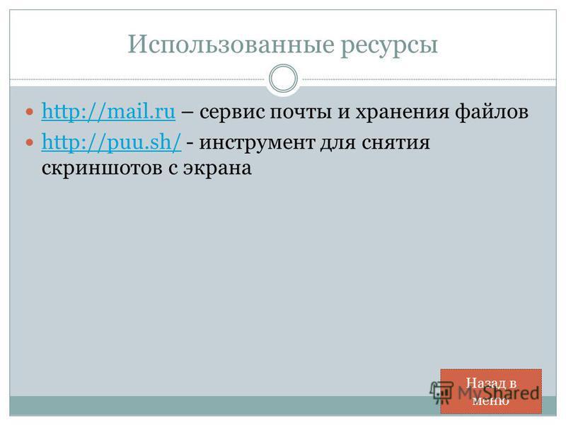 Использованные ресурсы http://mail.ru – сервис почты и хранения файлов http://mail.ru http://puu.sh/ - инструмент для снятия скриншотов с экрана http://puu.sh/ Назад в меню