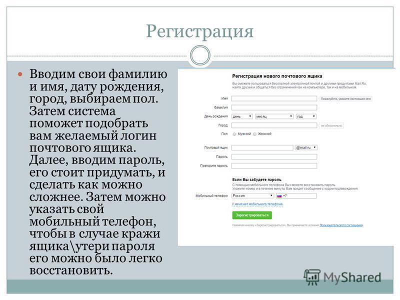 Регистрация Вводим свои фамилию и имя, дату рождения, город, выбираем пол. Затем система поможет подобрать вам желаемый логин почтового ящика. Далее, вводим пароль, его стоит придумать, и сделать как можно сложнее. Затем можно указать свой мобильный