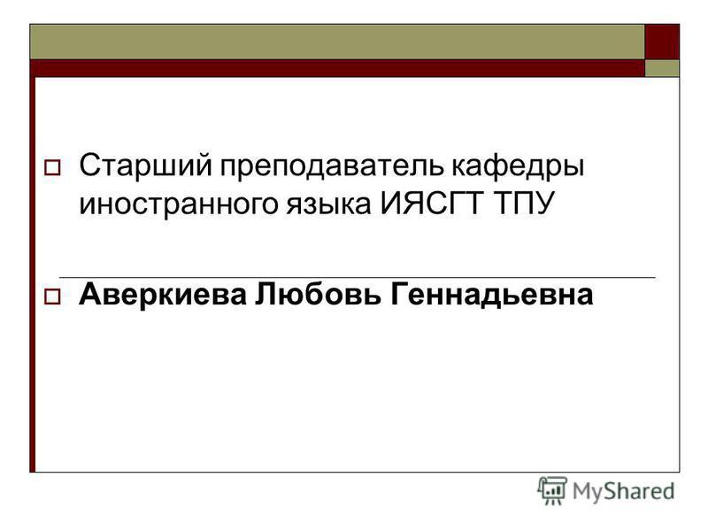 Старший преподаватель кафедры иностранного языка ИЯСГТ ТПУ Аверкиева Любовь Геннадьевна