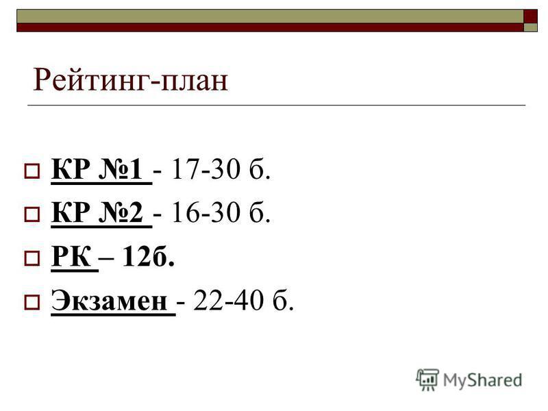 Рейтинг-план КР 1 - 17-30 б. КР 2 - 16-30 б. РК – 12 б. Экзамен - 22-40 б.
