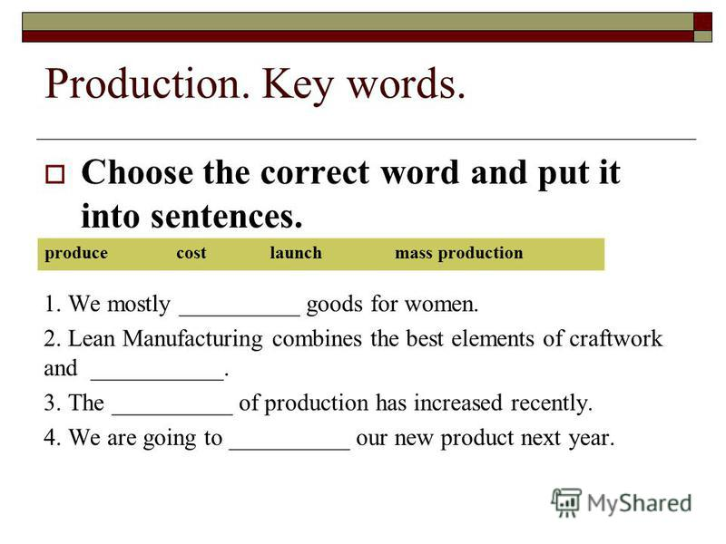 Production. Key words. Choose the correct word and put it into sentences. 1. We mostly __________ goods for women. 2. Lean Manufacturing combines the best elements of craftwork and ___________. 3. The __________ of production has increased recently.