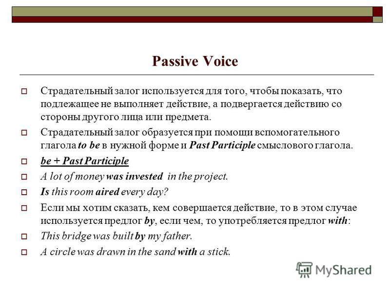 Passive Voice Страдательный залог используется для того, чтобы показать, что подлежащее не выполняет действие, а подвергается действию со стороны другого лица или предмета. Страдательный залог образуется при помощи вспомогательного глагола to be в ну