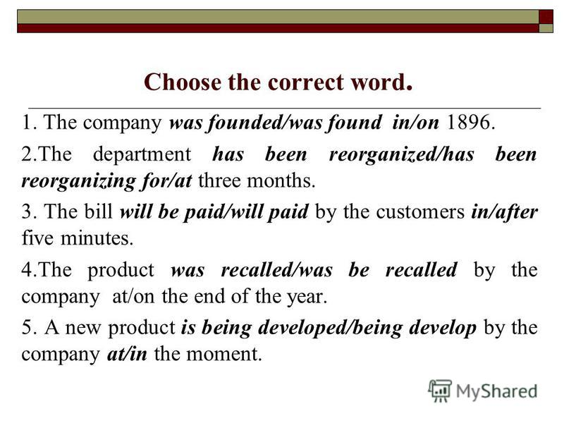 Choose the correct word. 1. The company was founded/was found in/on 1896. 2. The department has been reorganized/has been reorganizing for/at three months. 3. The bill will be paid/will paid by the customers in/after five minutes. 4. The product was