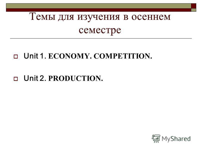 Темы для изучения в осеннем семестре Unit 1. ECONOMY. COMPETITION. Unit 2. РRODUCTION.