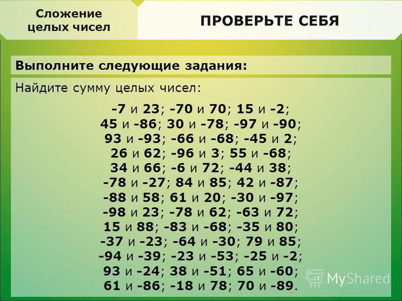 ПРОВЕРЬТЕ СЕБЯ Выполните следующие задания: Делимость. Свойства делимости ПРОВЕРЬТЕ СЕБЯ Найдите сумму целых чисел: -7 и 23; -70 и 70; 15 и -2; 45 и -86; 30 и -78; -97 и -90; 93 и -93; -66 и -68; -45 и 2; 26 и 62; -96 и 3; 55 и -68; 34 и 66; -6 и 72;