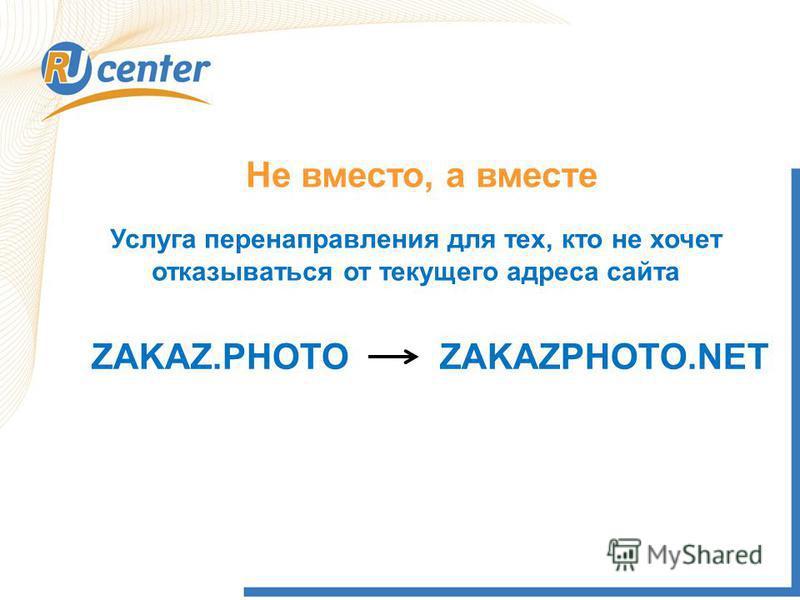 Не вместо, а вместе Услуга перенаправления для тех, кто не хочет отказываться от текущего адреса сайта ZAKAZ.PHOTOZAKAZPHOTO.NET
