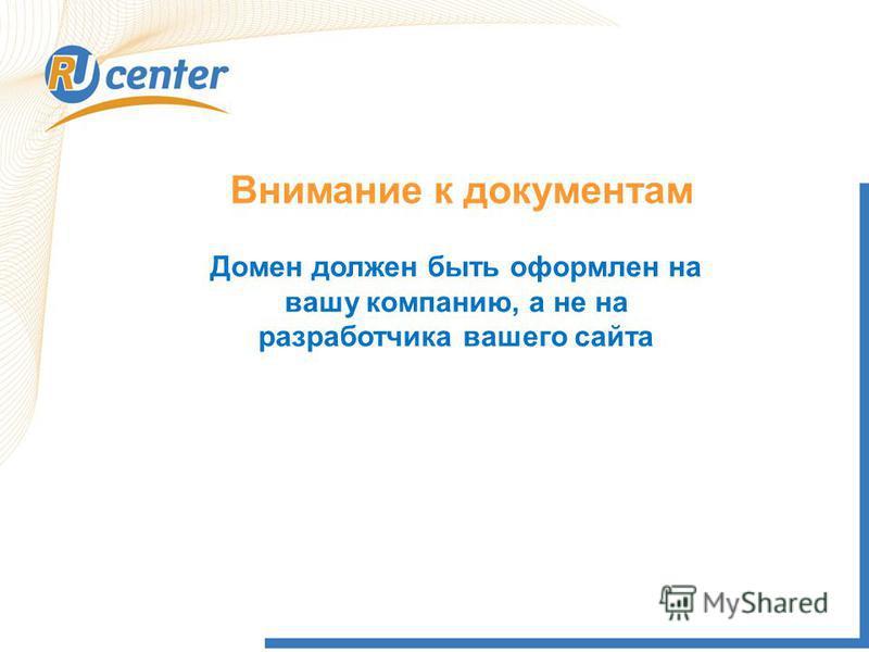 Внимание к документам Домен должен быть оформлен на вашу компанию, а не на разработчика вашего сайта