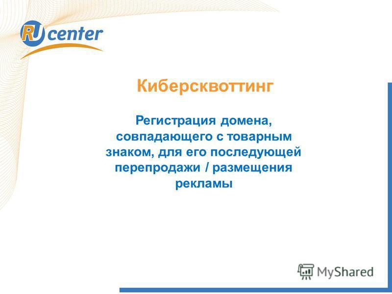 Киберсквоттинг Регистрация домена, совпадающего с товарным знаком, для его последующей перепродажи / размещения рекламы