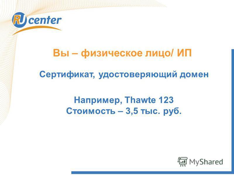 Вы – физическое лицо/ ИП Сертификат, удостоверяющий домен Например, Thawte 123 Стоимость – 3,5 тыс. руб.