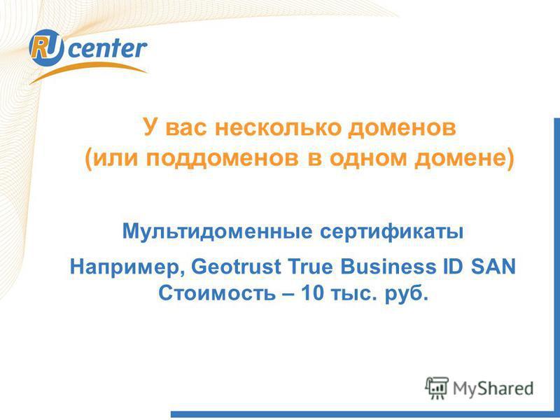 У вас несколько доменов (или поддоменов в одном домене) Мультидоменные сертификаты Например, Geotrust True Business ID SAN Стоимость – 10 тыс. руб.