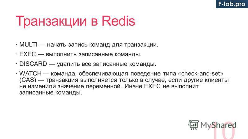 Транзакции в Redis MULTI начать запись команд для транзакции. EXEC выполнить записанные команды. DISCARD удалить все записанные команды. WATCH команда, обеспечивающая поведение типа «check-and-set» (CAS) транзакция выполняется только в случае, если д