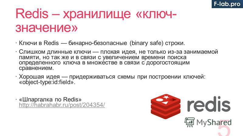 Redis – хранилище «ключ- значение» Ключи в Redis бинарно-безопасные (binary safe) строки. Слишком длинные ключи плохая идея, не только из-за занимаемой памяти, но так же и в связи с увеличением времени поиска определенного ключа в множестве в связи с