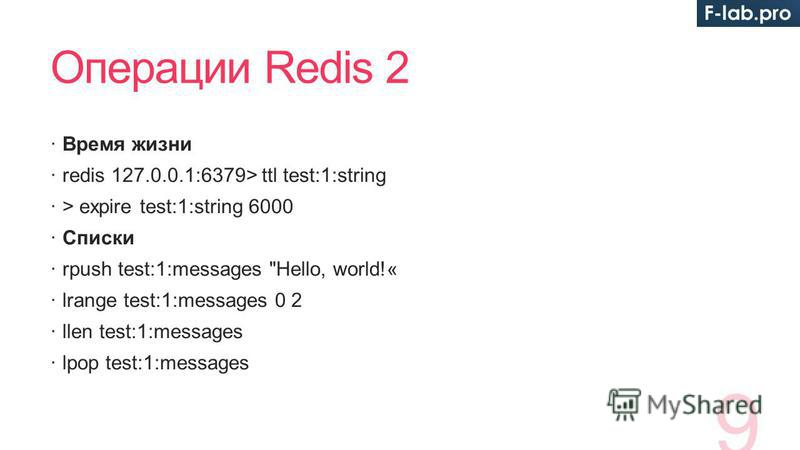 Операции Redis 2 Время жизни redis 127.0.0.1:6379> ttl test:1:string > expire test:1:string 6000 Списки rpush test:1:messages Hello, world!« lrange test:1:messages 0 2 llen test:1:messages lpop test:1:messages 9