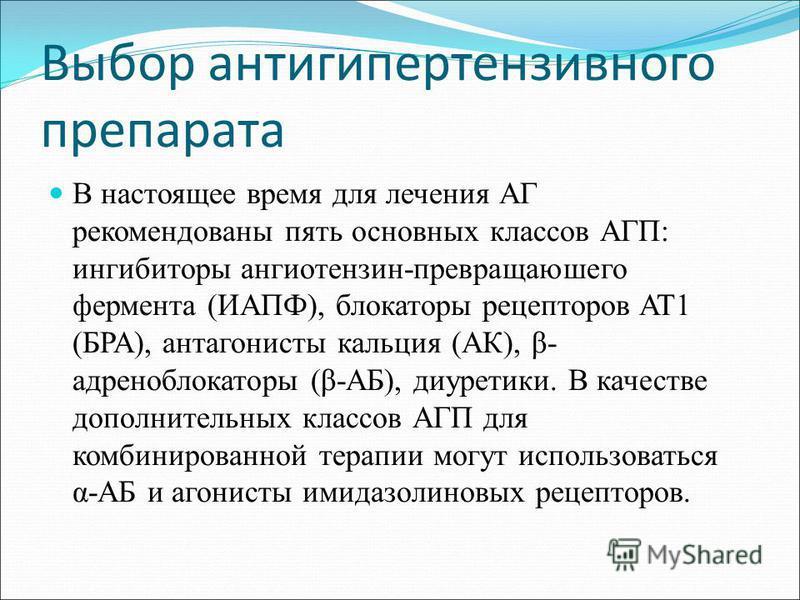 Выбор антигипертензивного препарата В настоящее время для лечения АГ рекомендованы пять основных классов АГП: ингибиторы ангиотензин-превращаюшего фермента (ИАПФ), блокаторы рецепторов AT1 (БРА), антагонисты кальция (АК), β- адреноблокаторы (β-АБ), д