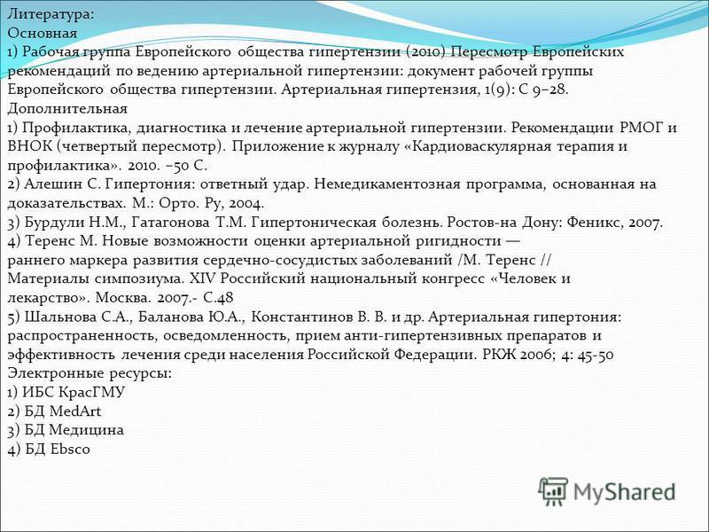 Литература: Основная 1) Рабочая группа Европейского общества гипертензии (2010) Пересмотр Европейских рекомендаций по ведению артериальной гипертензии: документ рабочей группы Европейского общества гипертензии. Артериальная гипертензия, 1(9): С 9–28.