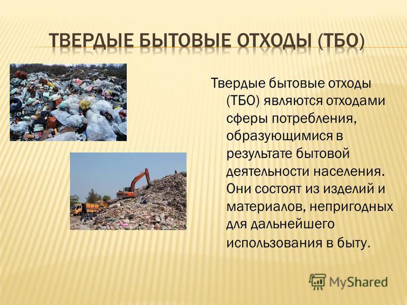 Твердые бытовые отходы (ТБО) являются отходами сферы потребления, образующимися в результате бытовой деятельности населения. Они состоят из изделий и материалов, непригодных для дальнейшего использования в быту.