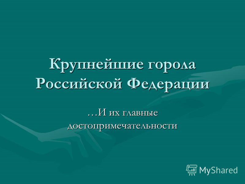 Крупнейшие города Российской Федерации …И их главные достопримечательности