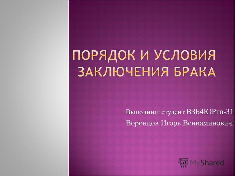 Выполнил: студент ВЗБ4ЮРгп-31 Воронцов Игорь Вениаминович.