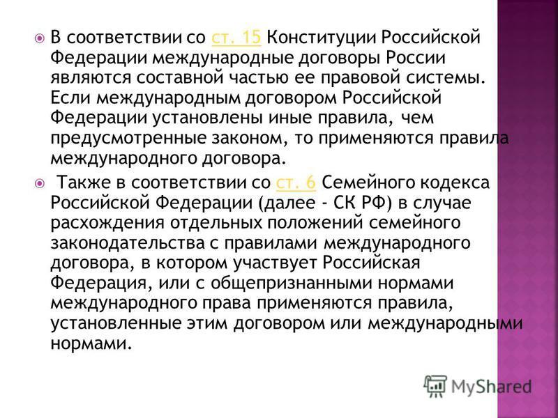 В соответствии со ст. 15 Конституции Российской Федерации международные договоры России являются составной частью ее правовой системы. Если международным договором Российской Федерации установлены иные правила, чем предусмотренные законом, то применя