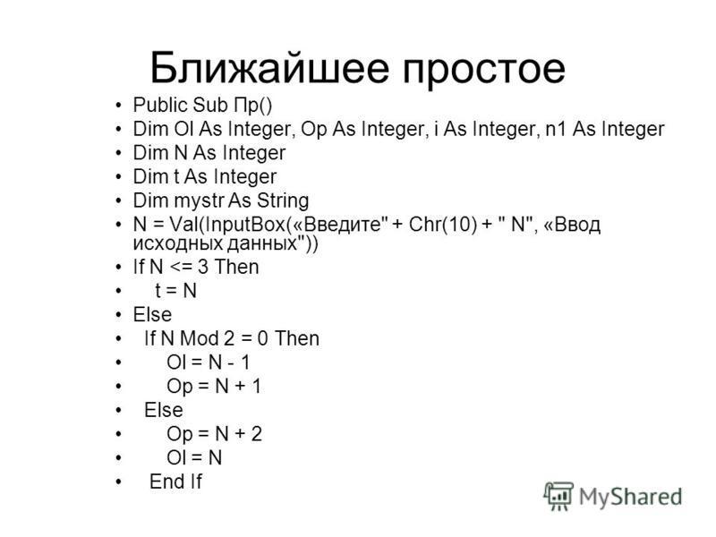 Ближайшее простое Public Sub Пр() Dim Ol As Integer, Op As Integer, i As Integer, n1 As Integer Dim N As Integer Dim t As Integer Dim mystr As String N = Val(InputBox(«Введите