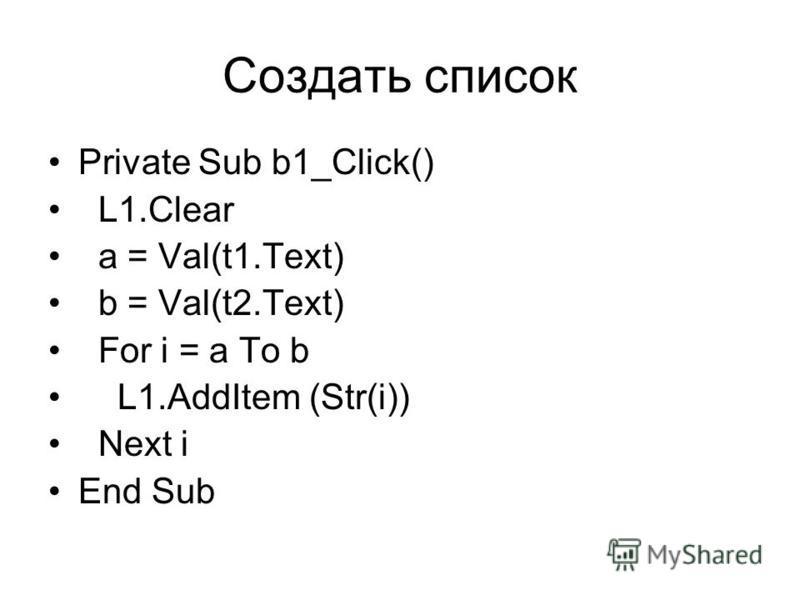Создать список Private Sub b1_Click() L1.Clear a = Val(t1.Text) b = Val(t2.Text) For i = a To b L1.AddItem (Str(i)) Next i End Sub