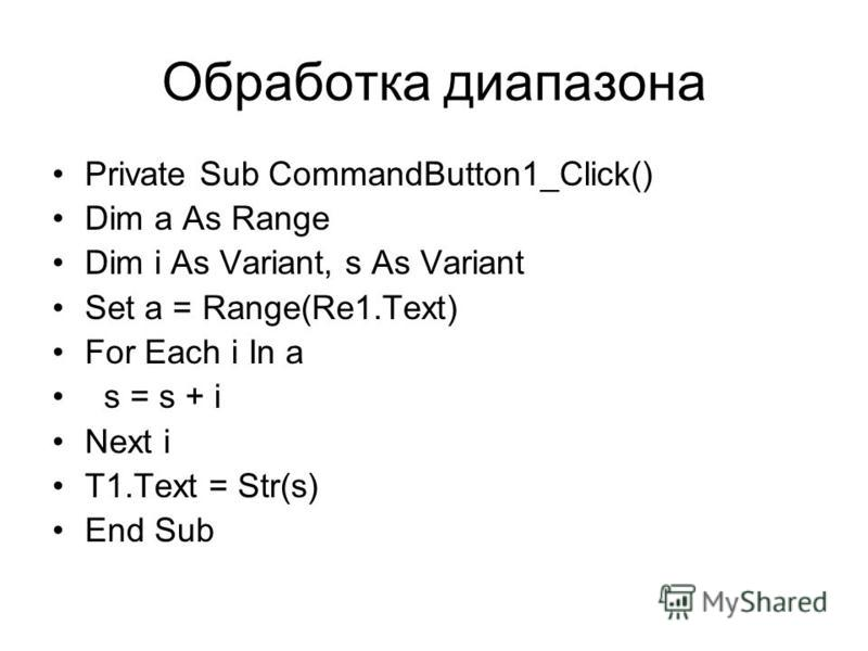 Обработка диапазона Private Sub CommandButton1_Click() Dim a As Range Dim i As Variant, s As Variant Set a = Range(Re1.Text) For Each i In a s = s + i Next i T1.Text = Str(s) End Sub
