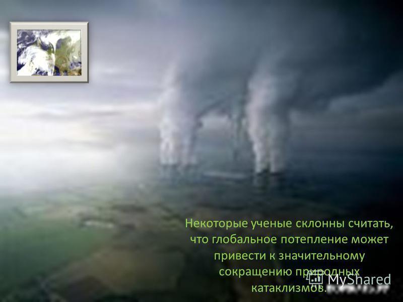 Некоторые ученые склонны считать, что глобальное потепление может привести к значительному сокращению природных катаклизмов.