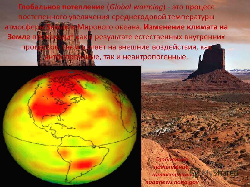 Глобальное потепление (Global warming) - это процесс постепенного увеличения среднегодовой температуры атмосферы Земли и Мирового океана. Изменение климата на Земле происходит как в результате естественных внутренних процессов, так и в ответ на внешн