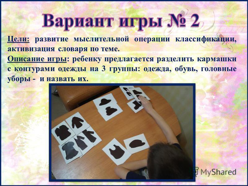 Цели: развитие мыслительной операции классификации, активизация словаря по теме. Описание игры: ребенку предлагается разделить кармашки с контурами одежды на 3 группы: одежда, обувь, головные уборы - и назвать их.