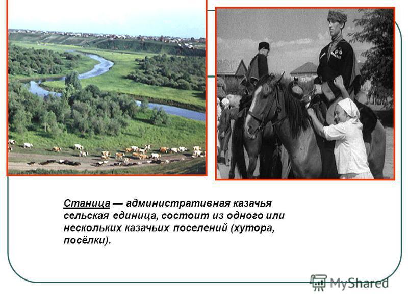 Станица административная казачья сельская единица, состоит из одного или нескольких казачьих поселений (хутора, посёлки).