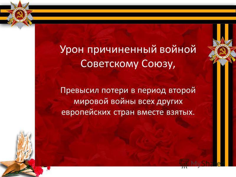 Урон причиненный войной Советскому Союзу, Превысил потери в период второй мировой войны всех других европейских стран вместе взятых.