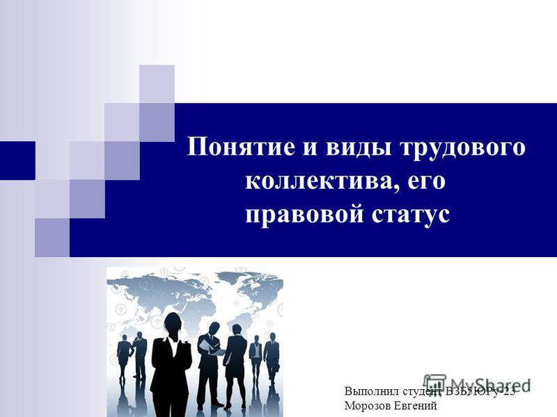 Выполнил студент ВЗБ5ЮРу-23 Морозов Евгений Понятие и виды трудового коллектива, его правовой статус