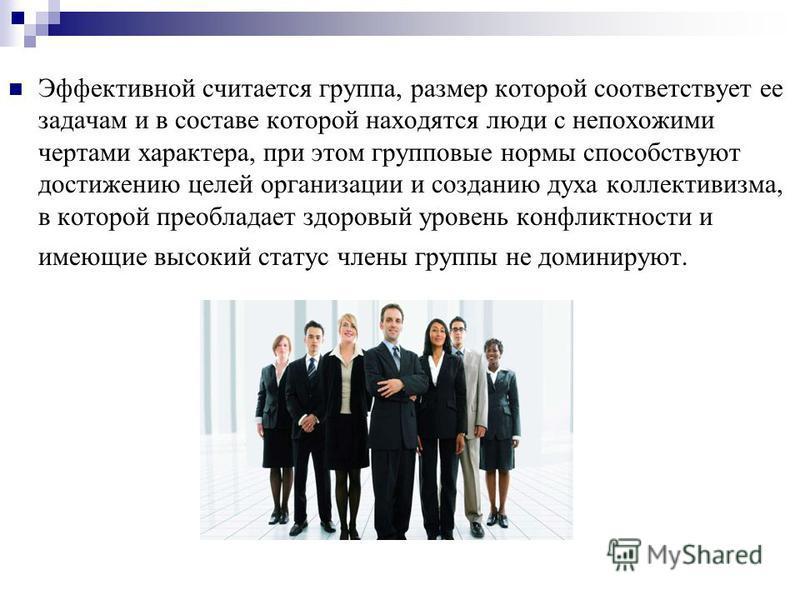 Эффективной считается группа, размер которой соответствует ее задачам и в составе которой находятся люди с непохожими чертами характера, при этом групповые нормы способствуют достижению целей организации и созданию духа коллективизма, в которой преоб